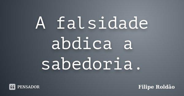 A falsidade abdica a sabedoria... Frase de Filipe Roldão.