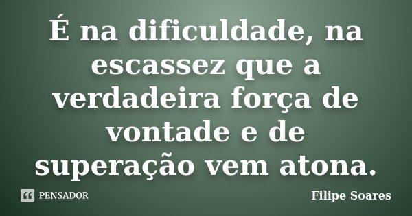 É na dificuldade, na escassez que a verdadeira força de vontade e de superação vem atona.... Frase de Filipe Soares.