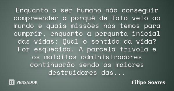Enquanto o ser humano não conseguir compreender o porquê de fato veio ao mundo e quais missões nós temos para cumprir, enquanto a pergunta inicial das vidas: Qu... Frase de Filipe Soares.