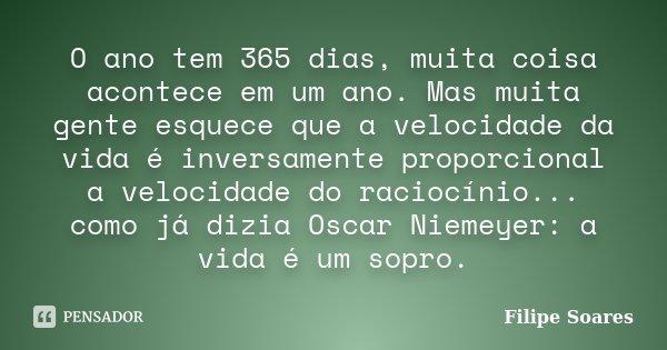O ano tem 365 dias, muita coisa acontece em um ano. Mas muita gente esquece que a velocidade da vida é inversamente proporcional a velocidade do raciocínio... c... Frase de Filipe Soares.
