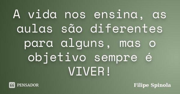 A vida nos ensina, as aulas são diferentes para alguns, mas o objetivo sempre é VIVER!... Frase de Filipe Spinola.