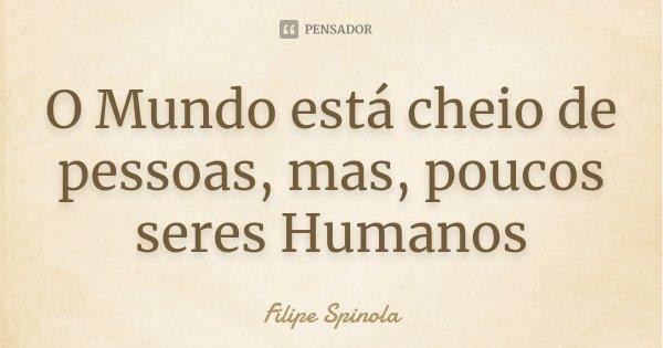 O Mundo está cheio de pessoas, mas, poucos seres Humanos... Frase de Filipe Spinola.