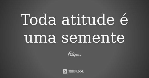 Toda atitude é uma semente... Frase de Filipe.