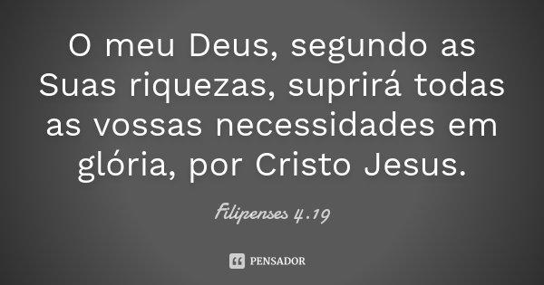 O meu Deus, segundo as Suas riquezas, suprirá todas as vossas necessidades em glória, por Cristo Jesus.... Frase de (Filipenses 4.19).