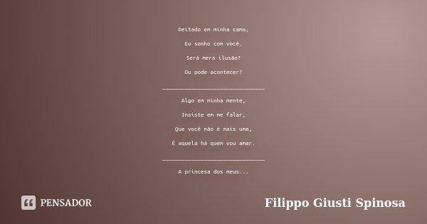 Deitado em minha cama, Eu sonho com você, Será mera ilusão? Ou pode acontecer? ________________________________ Algo em minha mente, Insiste em me falar, Que vo... Frase de Filippo Giusti Spinosa.