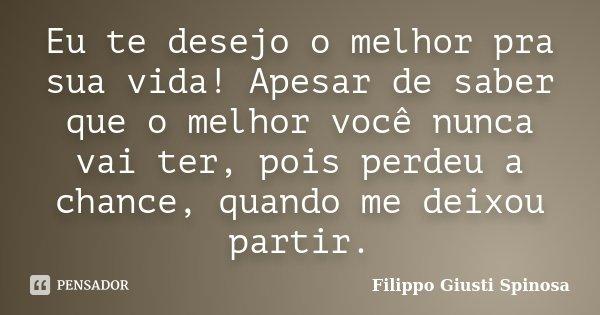 Eu Te Desejo O Melhor Pra Sua Vida!... Filippo Giusti Spinosa