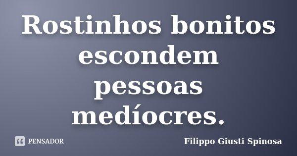 Rostinhos bonitos escondem pessoas medíocres.... Frase de Filippo Giusti Spinosa.