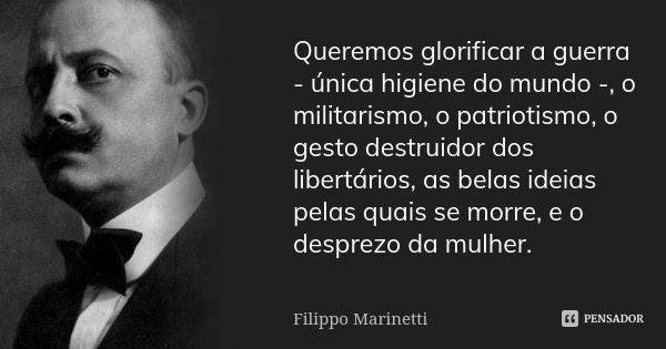 Queremos glorificar a guerra - única higiene do mundo -, o militarismo, o patriotismo, o gesto destruidor dos libertários, as belas ideias pelas quais se morre,... Frase de Filippo Marinetti.