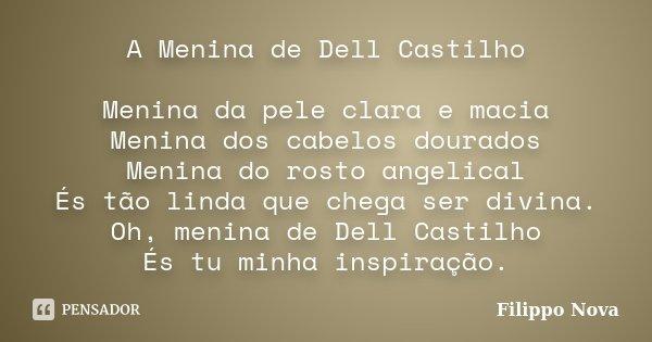 A Menina de Dell Castilho Menina da pele clara e macia Menina dos cabelos dourados Menina do rosto angelical És tão linda que chega ser divina. Oh, menina de De... Frase de Filippo Nova.