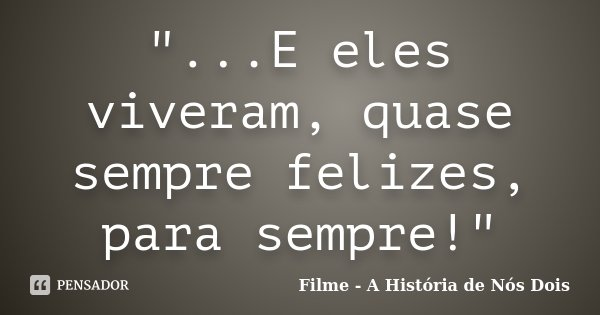 """""""...E eles viveram, quase sempre felizes, para sempre!""""... Frase de Filme - A História de Nós Dois."""