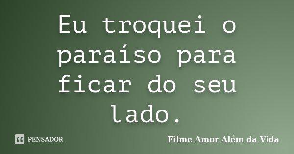 Eu troquei o paraíso para ficar do seu lado.... Frase de Filme Amor Além da Vida.