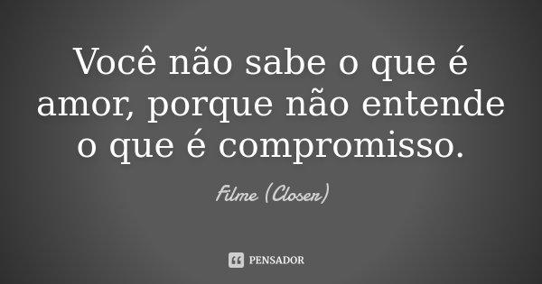 Você não sabe o que é amor, porque não entende o que é compromisso.... Frase de Filme (Closer).