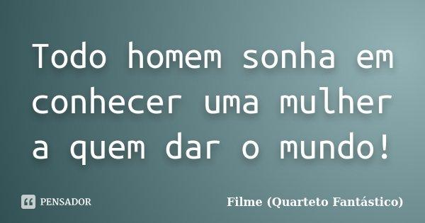 Todo homem sonha em conhecer uma mulher a quem dar o mundo!... Frase de Filme (Quarteto Fantástico).