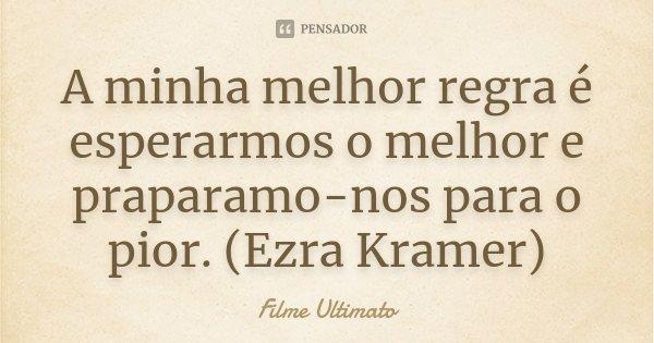 A minha melhor regra é esperarmos o melhor e praparamo-nos para o pior. (Ezra Kramer)... Frase de Filme Ultimato.