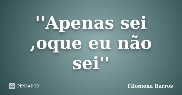 ''Apenas sei ,oque eu não sei''... Frase de Filomena Barros.