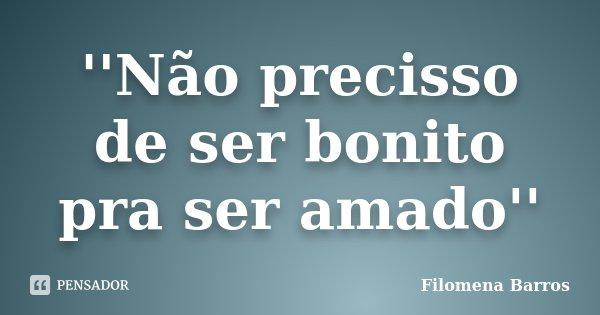 ''Não precisso de ser bonito pra ser amado''... Frase de Filomena Barros.