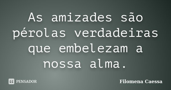 As amizades são pérolas verdadeiras que embelezam a nossa alma.... Frase de Filomena Caessa.