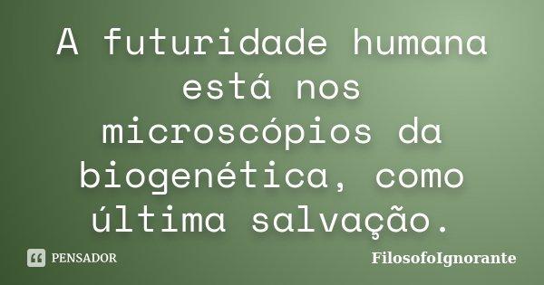 A futuridade humana está nos microscópios da biogenética, como última salvação.... Frase de FilosofoIgnorante.