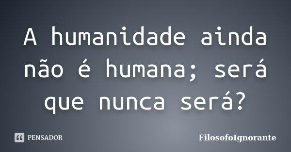 A humanidade ainda não é humana; será que nunca será?... Frase de FilosofoIgnorante.