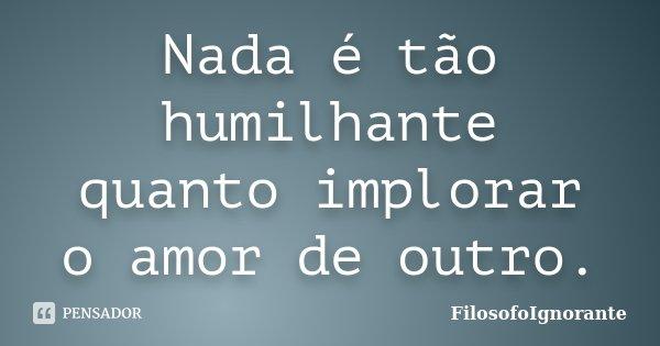 Nada é tão humilhante quanto implorar o amor de outro.... Frase de FilosofoIgnorante.