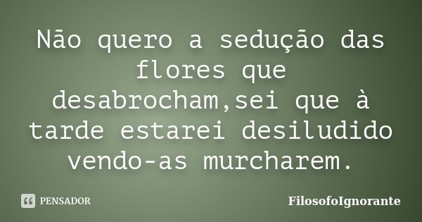 Não quero a sedução das flores que desabrocham,sei que à tarde estarei desiludido vendo-as murcharem.... Frase de FilosofoIgnorante.