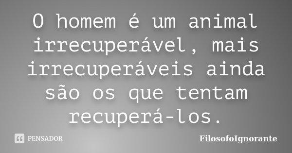 O homem é um animal irrecuperável, mais irrecuperáveis ainda são os que tentam recuperá-los.... Frase de FilosofoIgnorante.