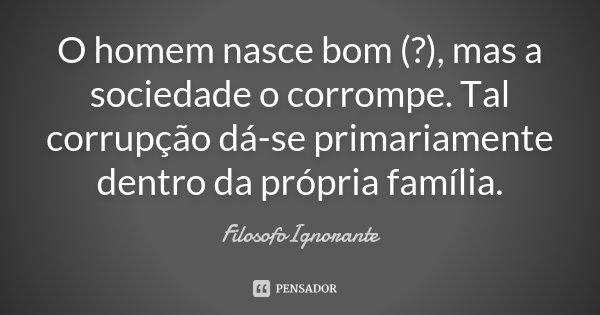 O homem nasce bom (?), mas a sociedade o corrompe. Tal corrupção dá-se primariamente dentro da própria família.... Frase de FilosofoIgnorante.