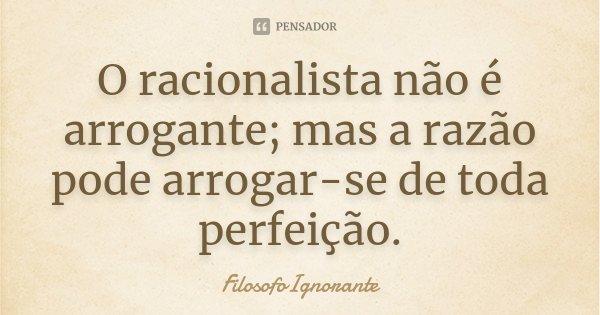 O racionalista não é arrogante; mas a razão pode arrogar-se de toda perfeição.... Frase de FilosofoIgnorante.