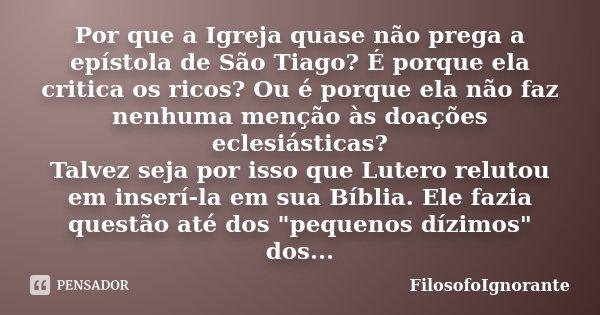 Por que a Igreja quase não prega a epístola de São Tiago? É porque ela critica os ricos? Ou é porque ela não faz nenhuma menção às doações eclesiásticas? Talvez... Frase de FilosofoIgnorante.