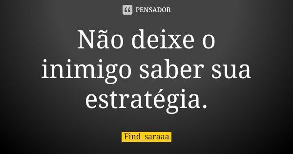 Não deixe o inimigo saber sua estratégia.... Frase de Find_saraaa.
