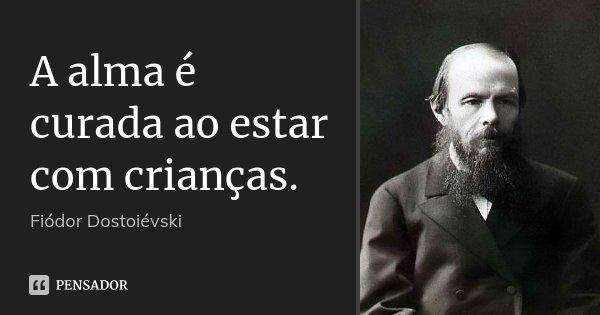 A alma é curada ao estar com crianças.... Frase de Fiódor Dostoiévski.