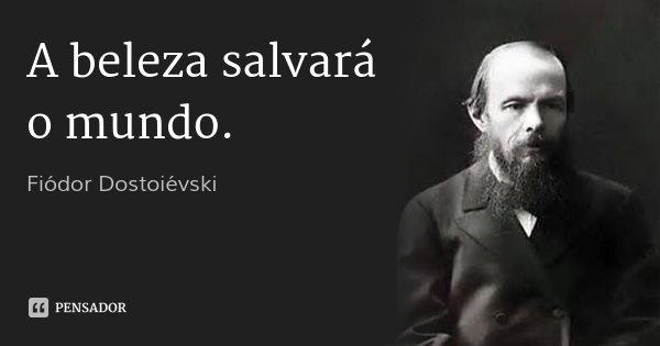 A beleza salvará o mundo.... Frase de Fiódor Dostoiévski.
