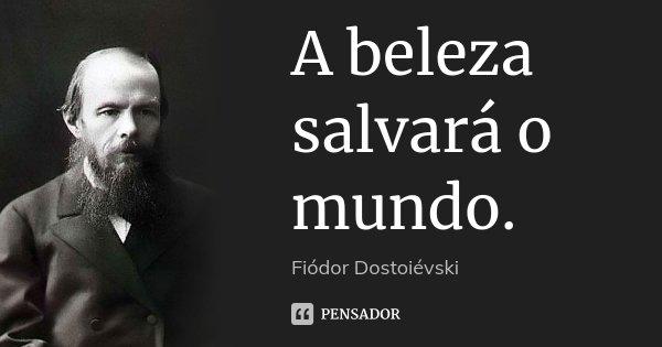 A beleza salvará o mundo.... Frase de Fiodor Dostoievski.