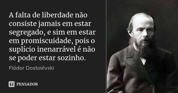 A falta de liberdade não consiste jamais em estar segregado, e sim em estar em promiscuidade, pois o suplício inenarrável é não se poder estar sozinho.... Frase de Fiodor Dostoievski.