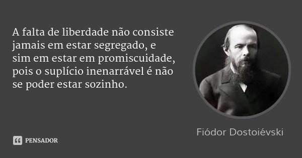 A falta de liberdade não consiste jamais em estar segregado, e sim em estar em promiscuidade, pois o suplício inenarrável é não se poder estar sozinho.... Frase de Fiódor Dostoiévski.