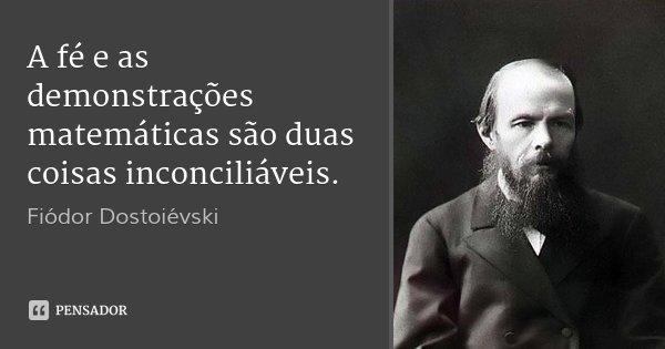A fé e as demonstrações matemáticas são duas coisas inconciliáveis.... Frase de Fiódor Dostoiévski.