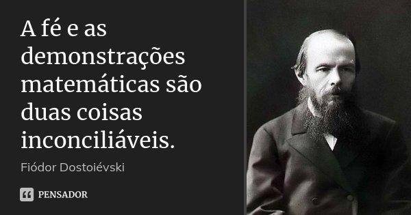 A fé e as demonstrações matemáticas são duas coisas inconciliáveis.... Frase de Fiodor Dostoievski.