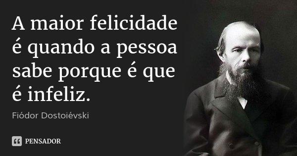 A maior felicidade é quando a pessoa sabe porque é que é infeliz.... Frase de Fiódor Dostoiévski.