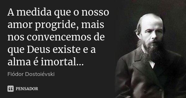 A medida que o nosso amor progride, mais nos convencemos de que Deus existe e a alma é imortal...... Frase de Fiódor Dostoiévski.