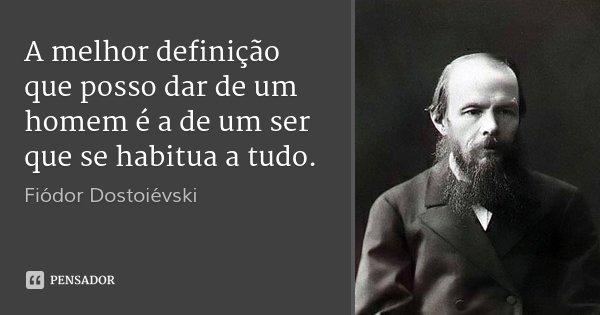 A melhor definição que posso dar de um homem é a de um ser que se habitua a tudo.... Frase de Fiódor Dostoiévski.