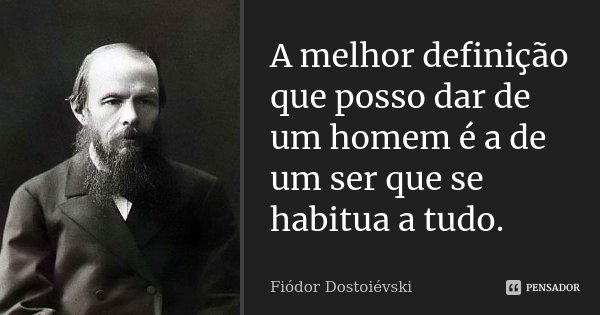 A melhor definição que posso dar de um homem é a de um ser que se habitua a tudo.... Frase de Fiodor Dostoievski.