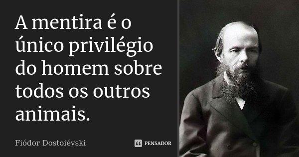 A mentira é o único privilégio do homem sobre todos os outros animais.... Frase de Fiódor Dostoiévski.