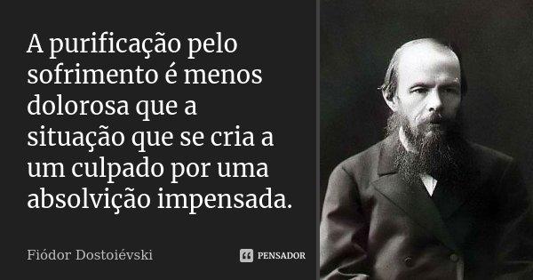 A purificação pelo sofrimento é menos dolorosa que a situação que se cria a um culpado por uma absolvição impensada.... Frase de Fiodor Dostoievski.