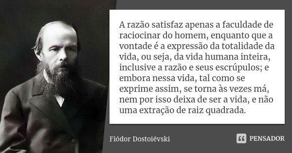 A razão satisfaz apenas a faculdade de raciocinar do homem, enquanto que a vontade é a expressão da totalidade da vida, ou seja, da vida humana inteira, inclusi... Frase de Fiódor Dostoiévski.
