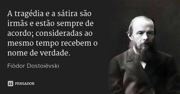 A tragédia e a sátira são irmãs e estão sempre de acordo; consideradas ao mesmo tempo recebem o nome de verdade.... Frase de Fiodor Dostoievski.