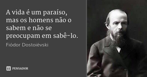 A vida é um paraíso, mas os homens não o sabem e não se preocupam em sabê-lo.... Frase de Fiodor Dostoievski.