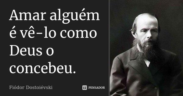 Amar alguém é vê-lo como Deus o concebeu.... Frase de Fiódor Dostoiévski.