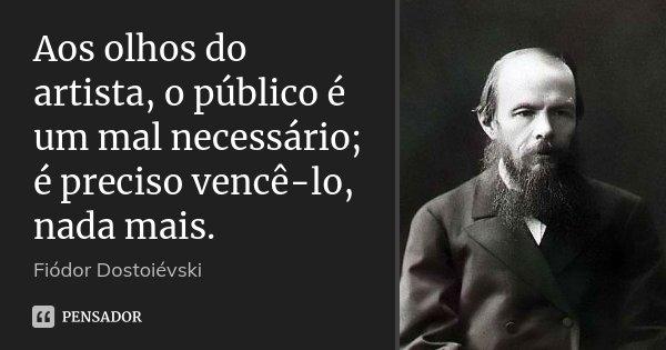 Aos olhos do artista, o público é um mal necessário; é preciso vencê-lo, nada mais.... Frase de Fiodor Dostoievski.