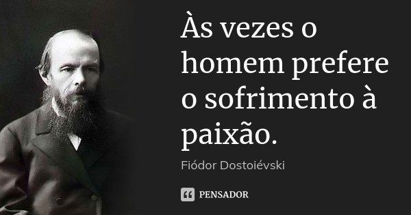 Às vezes o homem prefere o sofrimento à paixão.... Frase de Fiódor Dostoiévski.