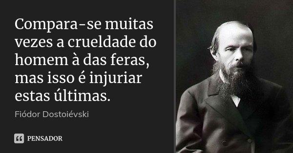 Compara-se muitas vezes a crueldade do homem à das feras, mas isso é injuriar estas últimas.... Frase de Fiodor Dostoievski.